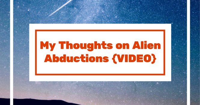 My Thoughts on Alien Abductions {VIDEO}